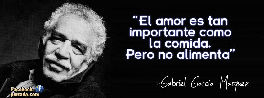 El amor es tan importante como la comida. Pero no alimenta. Gabriel García Márquez