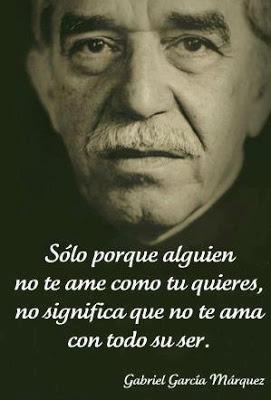 Sólo porque alguien no te ame como tu quieres, no significa que no te ama con todo su ser. Gabriel García Márquez