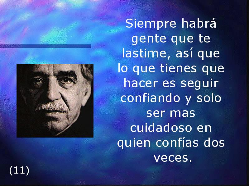 Siempre habrá gente que te lastime, así que lo que tienes que hacer es seguir confiando y solo ser mas cuidadoso en quien confías dos veces. Gabriel García Márquez