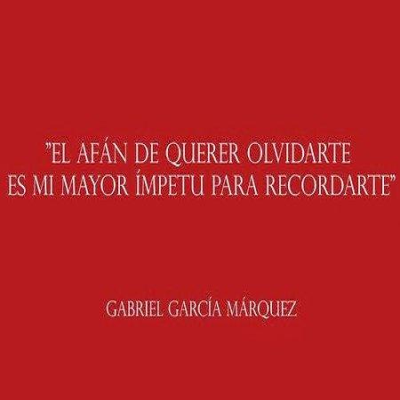 """""""El afán de querer olvidarte es mi mayor ímpetu para recordarte"""" Gabriel García Márquez"""