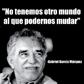 No tenemos otro mundo al que podernos mudar. Gabriel García Márquez