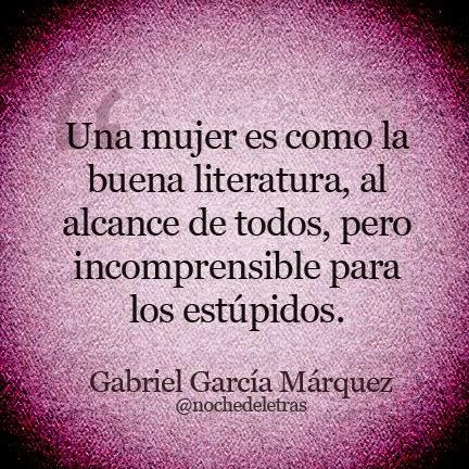 Una mujer es como la buena literatura, al alcance de todos, pero incomprensible para los estúpidos. Gabriel García Márquez