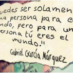 """""""Puedes ser solamente una persona para el mundo, pero para una persona tú eres el mundo"""" Gabriel García Márquez"""