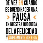 De vez en cuando es bueno hacer una pausa, en nuestra búsqueda de la Felicidad y simplemente ser feliz.