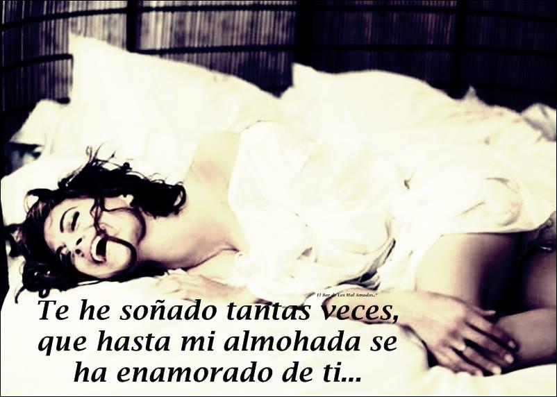 Te he soñado tantas veces que hasta mi almohada se ha enamorado de ti....