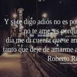 Y si te digo adiós no es porque no te ame, es porque un día me di cuenta que te amaba tanto que deje de amarme a mi. Roberto Rocha