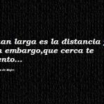 Cuan larga es la distancia y sin embargo, que cerca te siento...