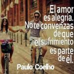 El amor es alegría. No te convenzas de que el sufrimiento es parte de él. Paulo Coelho