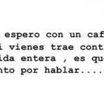"""""""Te espero con un café, y si vienes trae contigo tu vida entera, es que tanto por hablar...."""""""