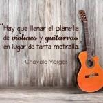 """""""Hay que llenar el planeta de violines y guitarras en lugar de tanta metralla"""" Chavela Vargas"""