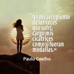 """""""No me arrepiento de las veces que sufrí, cargo mis cicatrices como si fueran medallas"""" Paulo Coelho"""