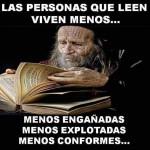 Las personas que leen viven menos...Menos engañadas. Menos explotadas. Menos conformes...