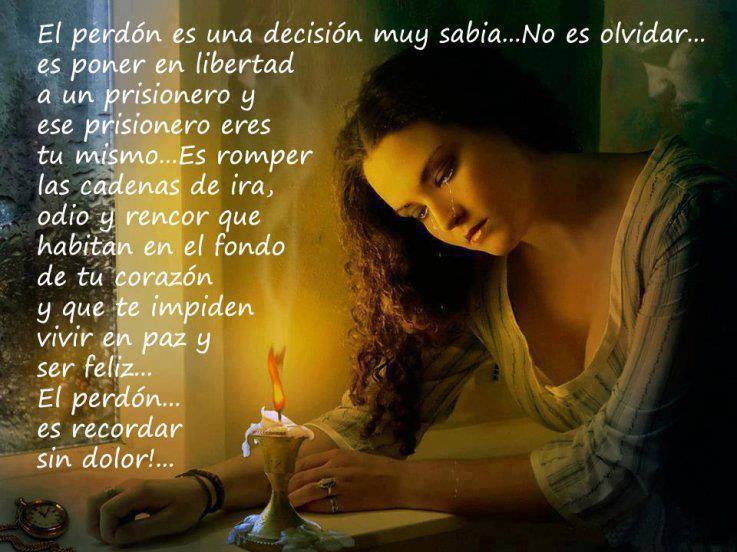 El perdón es una decisión muy sabia... No es olvidar... es poner en libertad a un prisionero y ese prisionero eres tu mismo...