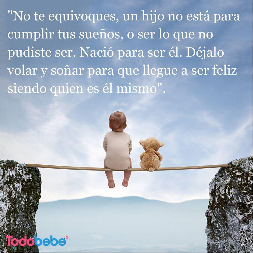 No te equivoques, un hijo no está para cumplir tus sueños, o ser lo que no pudiste ser. Nació para ser él. Déjalo volar y soñar para que llegue a ser feliz siendo quien es él mismo.