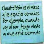 Claustrofobia es el miedo a los espacios cerrados. Por ejemplo, cuando voy al bar, tengo miedo a que esté cerrado.