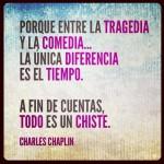 Porque entre la tragedia y la comedia... La única diferencia es el tiempo. A fin de cuentas, todo es un chiste. Charles Chaplin