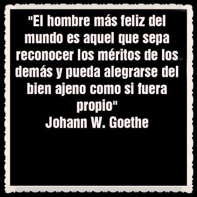 """""""El hombre más feliz del mundo es aquel que sepa reconocer los méritos de los demás y pueda alegrarse del bien ajeno como si fuera propio"""" Johann W. Goethe"""