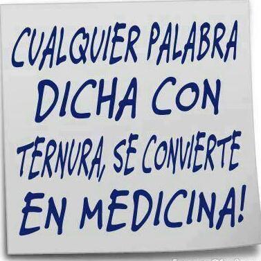 Cualquier palabra dicha con ternura, se convierte en Medicina!!