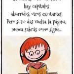 La vida es como un libro, hay capítulos aburridos, otros excitantes. Pero si no das vuelta la página, nunca sabrás como sigue...
