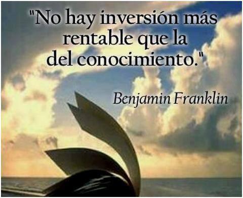 """""""No hay inversión más rentable que la del conocimiento"""" Benjamín Franklin"""