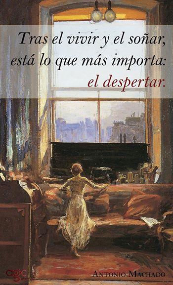 Tras el vivir y el soñar, está lo que más importa: el despertar. Antonio Machado