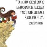 """""""La lectura debe ser una de las formas de la felicidad y no se puede obligar a nadie a ser feliz"""" Jorge Luis Borges"""