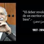 """""""El deber revolucionario de un escritor es escribir bien"""" Gabriel García Márquez"""