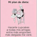 Mi plan de dieta: Hacerle cupcakes a todas mis amigas; entre más engorden más delgada me veré.