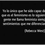 """""""Yo lo único que he sido capaz de averiguar de lo que es el feminismo es lo siguiente: Sólo sé que la gente me llama feminista siempre que expreso sentimientos que me diferencian de un felpudo"""" Rebecca West"""