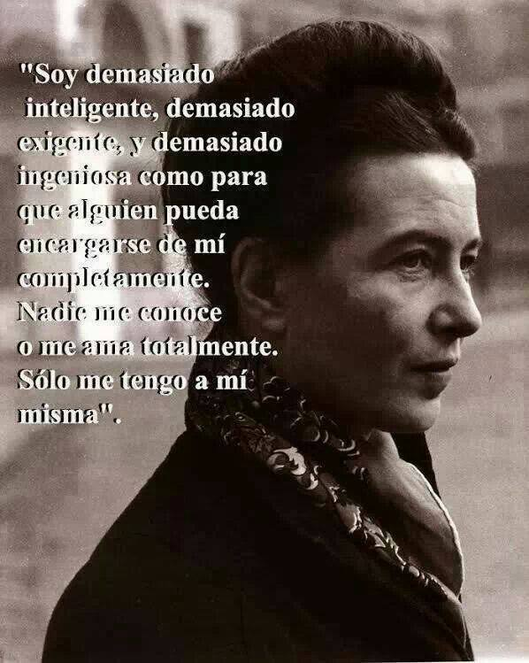 """""""Soy demasiado inteligente, demasiado exigente, y demasiado ingeniosa como para que alguien pueda encargarse de mí completamente. Nadie me conoce o me ama totalmente. Sólo me tengo a mí misma.""""Simone de Beauvoir."""
