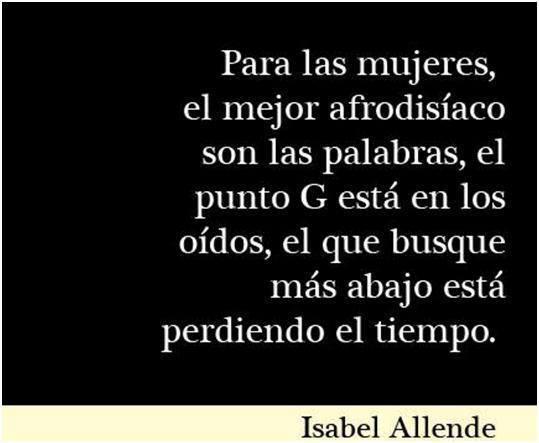 Para las mujeres, el mejor afrodisíaco son las palabras, el punto G está en los oídos, el que busque más abajo está perdiendo el tiempo. Isabel Allende