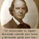 """""""Un conservador es alguien demasiado cobarde para luchar y demasiado gordo para huir."""" Elbert Hubbard"""