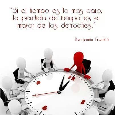 """""""Si el tiempo es lo más caro, la pérdida de tiempo es el mayor de los derroches"""" Benjamín Franklin"""