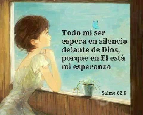 Todo mi ser espera en silencio delante de Dios, porque en El está mi esperanza. Salmo 62:5