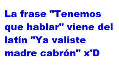 """La frase """" Tenemos que hablar"""" viene del latín """"Ya valiste madre cabrón"""" x'D"""