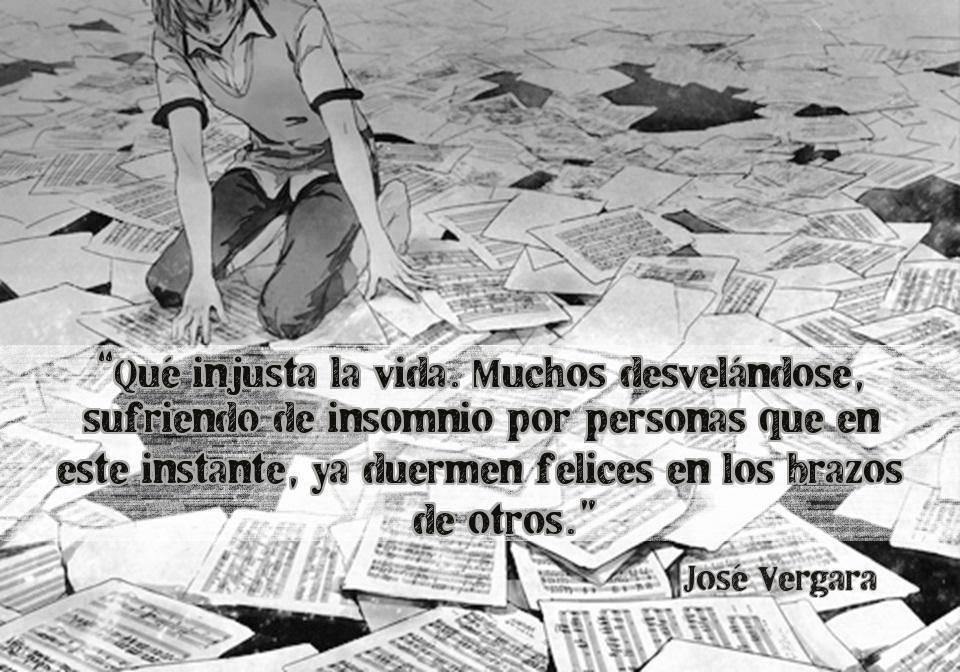 """""""Qué injusta la vida. Muchos desvelándose, sufriendo de insomnio por personas que en este instante, ya duermen felices en los brazos de otros."""" José Vergara"""