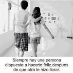 Siempre hay una persona dispuesta a hacerte feliz, después de que otra te hizo llorar.