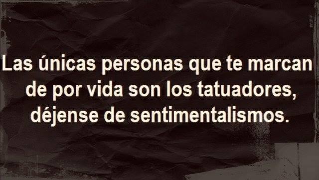 Las únicas personas que te marcan de por vida son los tatuadores, déjense de sentimentalismos.
