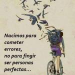 Nacimos para cometer errores, no para fingir ser personas perfectas...