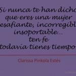 Si nunca te han dicho que eres una mujer desafiante, incorregible, insoportable... Ten fe todavía estás a tiempo.
