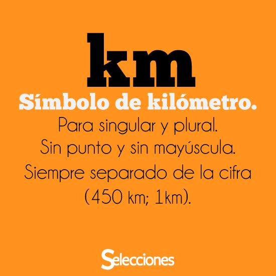 km símbolo de kilómetro para singular y plural, sin punto y sin mayúscula, siempre separado de la cifra