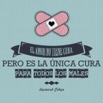 El amor no tiene cura pero es la única cura para todos los males