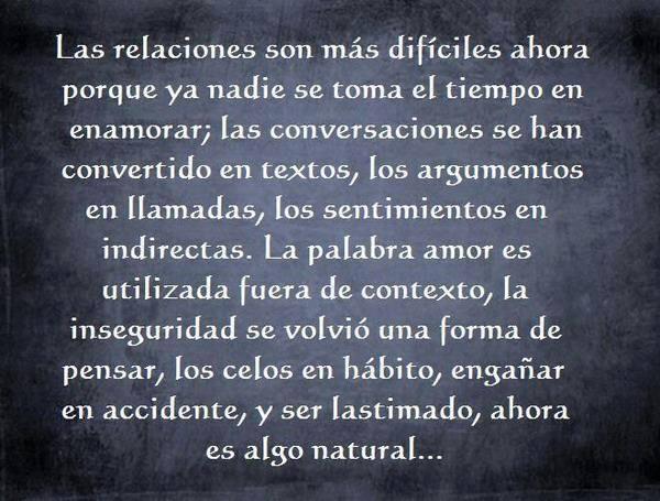 Las relaciones son más difíciles ahora porque ya nadie se toma el tiempo en enamorar. Las conversaciones se han convertido en textos, los argumentos en llamadas
