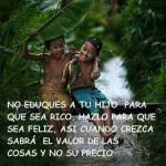 No eduques a tu hijo para que sea rico, hazlo para que sea feliz, así cuando crezca sabrá el valor de las cosas y no su precio