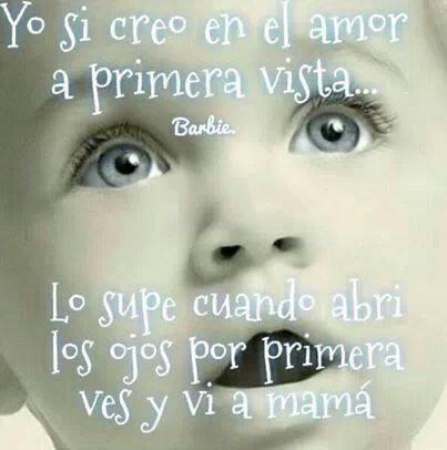 Yo si creo en el amor a primera vista... Lo supe cuando abrí los ojos por primera vez y vi a mamá