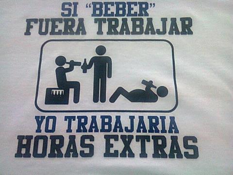 Si beber fuera trabajar, yo trabajaría horas extras