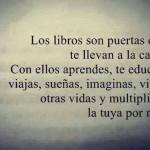 Los libros son puertas que te llevan a la calle. Con ellos aprendes. te educas, viajas, sueñas imaginas, vives otras vidas y multiplicas la tuya por mil