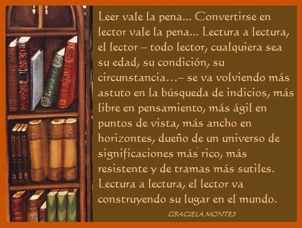Leer vale la pena. Convertirse en lector vale la pena... Lectura a lectura, el lector se va volviendo más astuto en la búsqueda de indicios, más libre de pensamiento