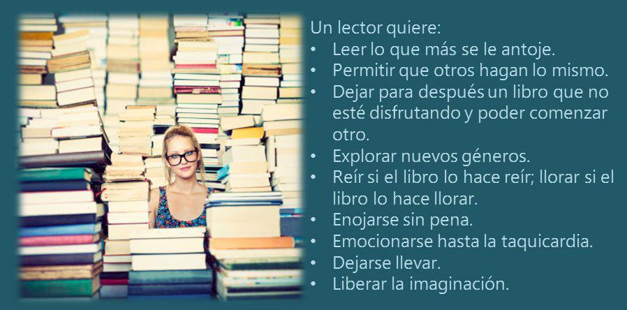 Un lector quiere: leer lo que más se le antoje. Permitir que otros hagan lo mismo. Dejar para después un libro que no esté disfrutando y poder comenzar otro. Explorar nuevos géneros...