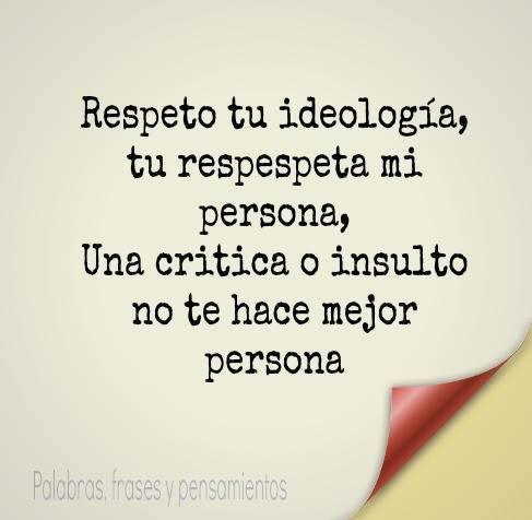 Respeto tu ideología, tu respeta mi persona. Una crítica o insulto no te hace mejor persona